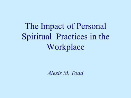 The Impact of Personal Spiritual Practices in the Workplace Alexis M. Todd.