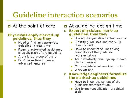 "Guideline interaction scenarios  At the point of care Physicians apply marked-up guidelines, thus they Need to find an appropriate guideline in "" real."
