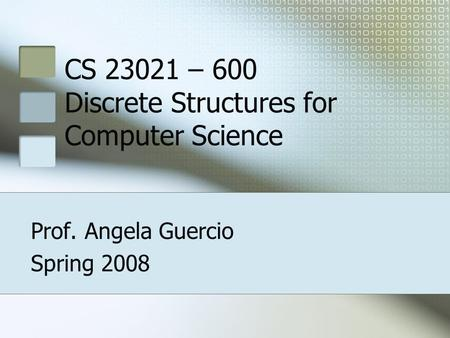 CS 23021 – 600 Discrete Structures for Computer Science Prof. Angela Guercio Spring 2008.