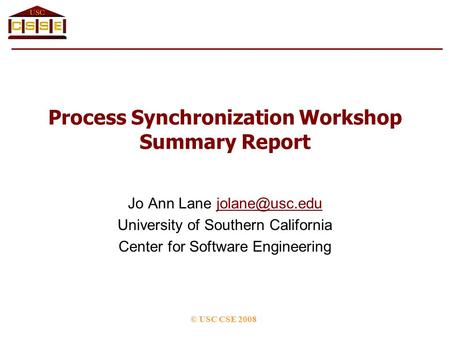 Process Synchronization Workshop Summary Report Jo Ann Lane University of Southern California Center for Software Engineering.