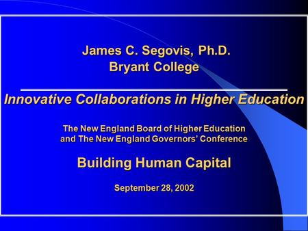 James C. Segovis, Ph.D. Bryant College Innovative Collaborations in Higher Education The New England Board of Higher Education and The New England Governors'