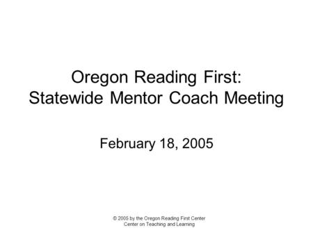 Oregon Reading First: Statewide Mentor Coach Meeting February 18, 2005 © 2005 by the Oregon Reading First Center Center on Teaching and Learning.