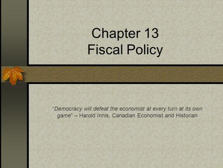 "Chapter 13 Fiscal Policy ""Democracy will defeat the economist at every turn at its own game"" – Harold Innis, Canadian Economist and Historian."