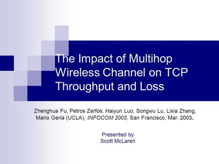 The Impact of Multihop Wireless Channel on TCP Throughput and Loss Presented by Scott McLaren Zhenghua Fu, Petros Zerfos, Haiyun Luo, Songwu Lu, Lixia.