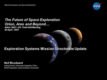 National Aeronautics and Space Administration The Future of Space Exploration Orion, Ares and Beyond.... AIAA / NSC / JPL Town Hall Meeting 26 April 2007.