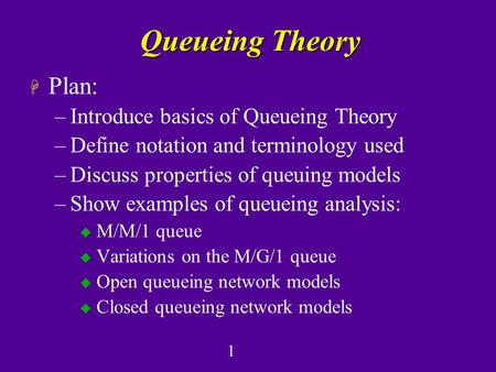 1 Queueing Theory H Plan: –Introduce basics of Queueing Theory –Define notation and terminology used –Discuss properties of queuing models –Show examples.