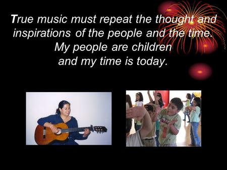 True music must repeat the thought and inspirations of the people and the time. My people are children and my time is today.