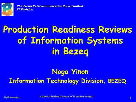 The Israel Telecommunication Corp. Limited IT Division 2003 November Production Readiness Reviews of IT Systems in Bezeq 1 Production Readiness Reviews.