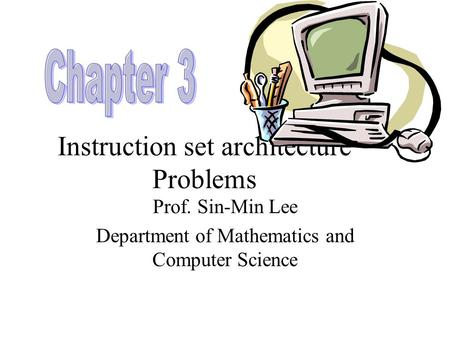 Instruction set architecture Problems Prof. Sin-Min Lee Department of Mathematics and Computer Science.