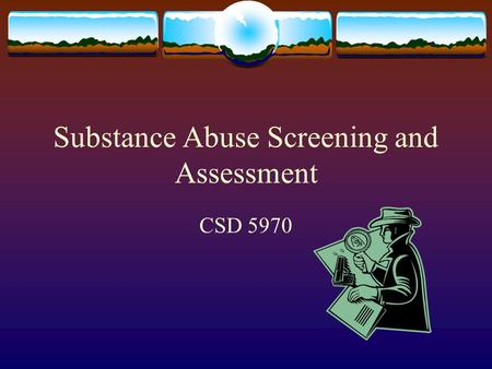 Substance Abuse Screening and Assessment CSD 5970.