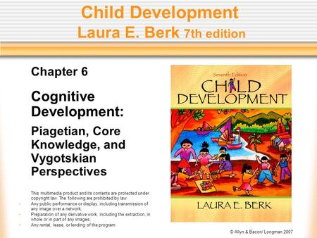 © Allyn & Bacon/ Longman 2007 Child Development Laura E. Berk 7th edition Chapter 6 Cognitive Development: Piagetian, Core Knowledge, and Vygotskian Perspectives.
