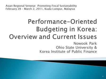 Nowook Park Ohio State University & Korea Institute of Public Finance Asian Regional Seminar: Promoting Fiscal Sustainability February 28 – March 2, 2011,