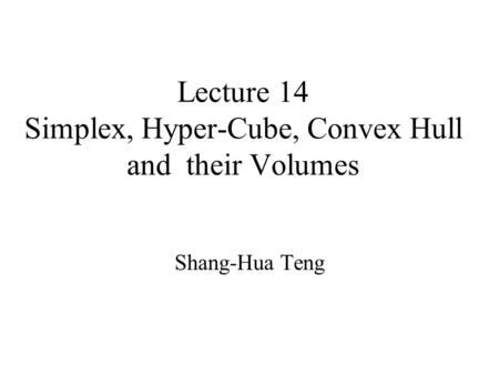 Lecture 14 Simplex, Hyper-Cube, Convex Hull and their Volumes