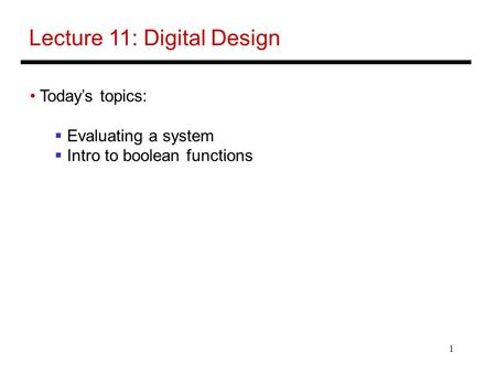 1 Lecture 11: Digital Design Today's topics:  Evaluating a system  Intro to boolean functions.