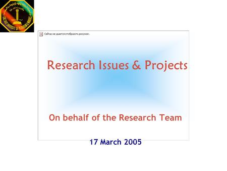 Research Issues & Projects On behalf of the Research Team 17 March 2005.