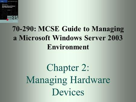 70-290: MCSE Guide to Managing a Microsoft Windows Server 2003 Environment Chapter 2: Managing Hardware Devices.