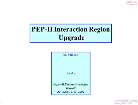 Super-B Factory Workshop January 19-22, 2004 IR Upgrade M. Sullivan 1 PEP-II Interaction Region Upgrade M. Sullivan for the Super-B Factory Workshop Hawaii.