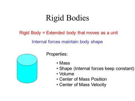 Rigid Bodies Rigid Body = Extended body that moves as a unit Internal forces maintain body shape Mass Shape (Internal forces keep constant) Volume Center.