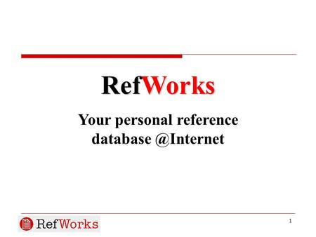 1 RefWorks Your personal reference