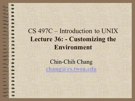CS 497C – Introduction to UNIX Lecture 36: - Customizing the Environment Chin-Chih Chang