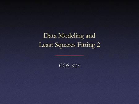 Data Modeling and Least Squares Fitting 2 COS 323.