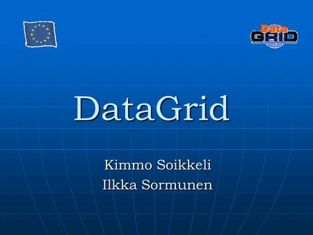 DataGrid Kimmo Soikkeli Ilkka Sormunen. What is DataGrid? DataGrid is a project that aims to enable access to geographically distributed computing power.