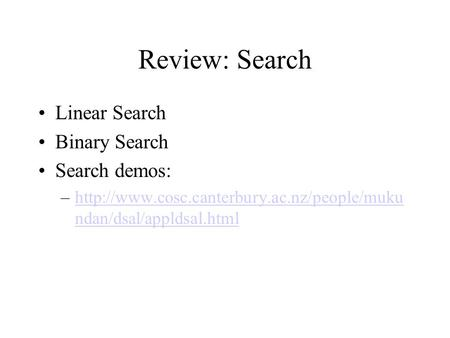 Review: Search Linear Search Binary Search Search demos: –http://www.cosc.canterbury.ac.nz/people/muku ndan/dsal/appldsal.htmlhttp://www.cosc.canterbury.ac.nz/people/muku.
