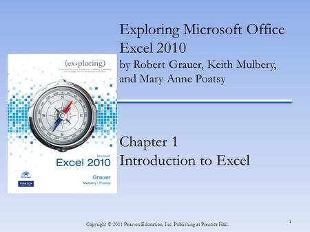 1 Copyright © 2011 Pearson Education, Inc. Publishing as Prentice Hall. Exploring Microsoft Office Excel 2010 by Robert Grauer, Keith Mulbery, and Mary.