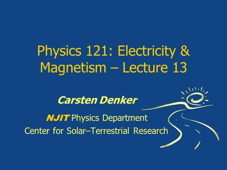 Physics 121: Electricity & Magnetism – Lecture 13 Carsten Denker NJIT Physics Department Center for Solar–Terrestrial Research.