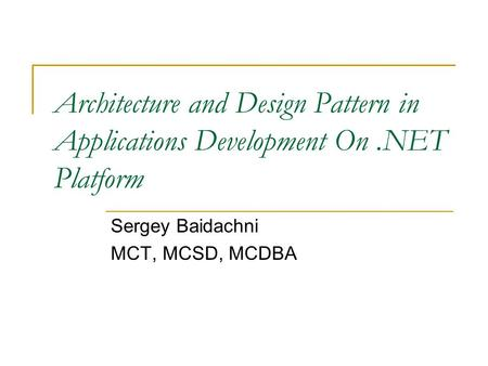Architecture and Design Pattern in Applications Development On.NET Platform Sergey Baidachni MCT, MCSD, MCDBA.