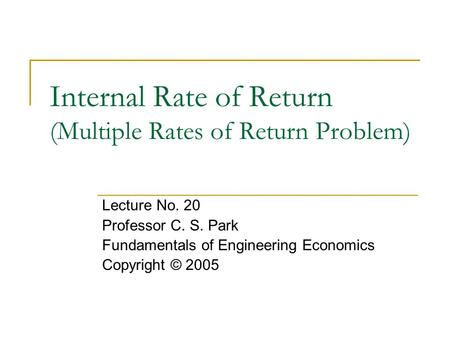 Internal Rate of Return (Multiple Rates of Return Problem) Lecture No. 20 Professor C. S. Park Fundamentals of Engineering Economics Copyright © 2005.