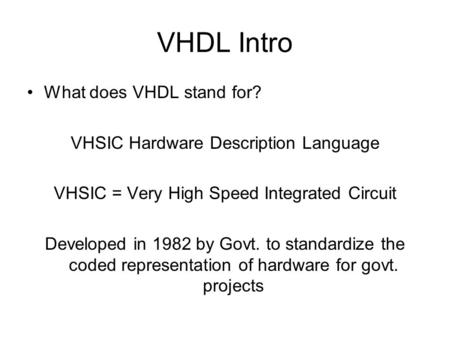 VHDL Intro What does VHDL stand for? VHSIC Hardware Description Language VHSIC = Very High Speed Integrated Circuit Developed in 1982 by Govt. to standardize.
