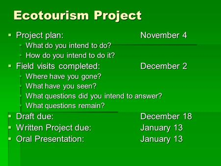 Ecotourism Project  Project plan: November 4  What do you intend to do?  How do you intend to do it?  Field visits completed:December 2  Where have.