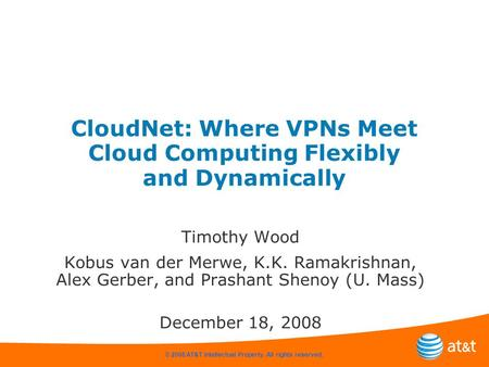 © 2008 AT&T Intellectual Property. All rights reserved. CloudNet: Where VPNs Meet Cloud Computing Flexibly and Dynamically Timothy Wood Kobus van der Merwe,