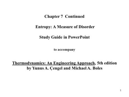 Chapter 7 Continued Entropy: A Measure of Disorder Study Guide in PowerPoint to accompany Thermodynamics: An Engineering Approach, 5th edition.