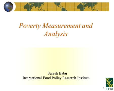 IFPRI 1 Suresh Babu International Food Policy Research Institute Poverty Measurement and Analysis.