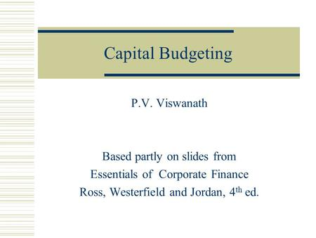 Capital Budgeting P.V. Viswanath Based partly on slides from Essentials of Corporate Finance Ross, Westerfield and Jordan, 4 th ed.