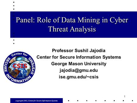 Copyright 2002, Center for Secure Information Systems 1 Panel: Role of Data Mining in Cyber Threat Analysis Professor Sushil Jajodia Center for Secure.