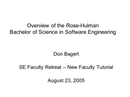 Overview of the Rose-Hulman Bachelor of Science in Software Engineering Don Bagert SE Faculty Retreat – New Faculty Tutorial August 23, 2005.