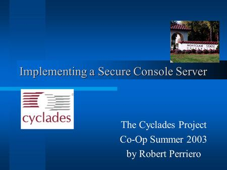 Implementing a Secure Console Server The Cyclades Project Co-Op Summer 2003 by Robert Perriero.