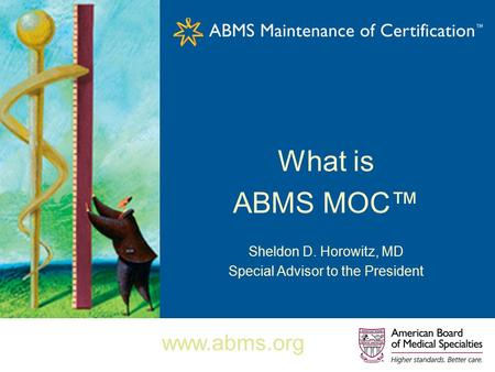 What is ABMS MOC™ Sheldon D. Horowitz, MD Special Advisor to the President www.abms.org.