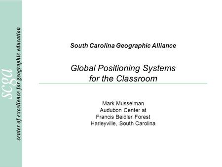 South Carolina Geographic Alliance Global Positioning Systems for the Classroom Mark Musselman Audubon Center at Francis Beidler Forest Harleyville, South.