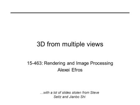 3D from multiple views 15-463: Rendering and Image Processing Alexei Efros …with a lot of slides stolen from Steve Seitz and Jianbo Shi.