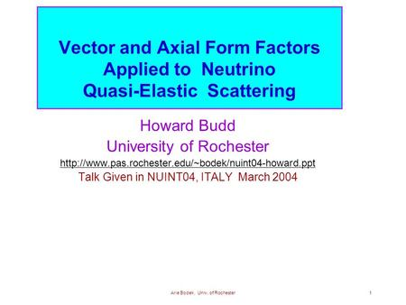Arie Bodek, Univ. of Rochester1 Vector and Axial Form Factors Applied to Neutrino Quasi-Elastic Scattering Howard Budd University of Rochester