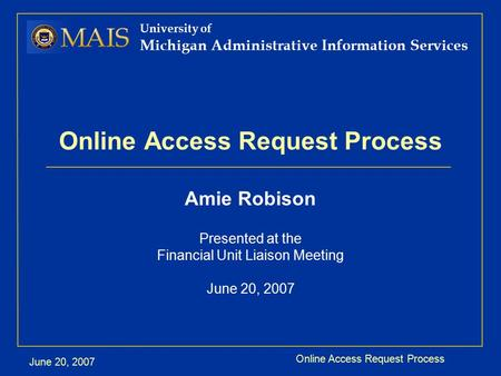 Online Access Request Process June 20, 2007 University of Michigan Administrative Information Services Online Access Request Process Amie Robison Presented.