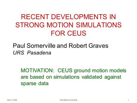 March 7, 2008NGA-East 2nd Workshop1 RECENT DEVELOPMENTS IN STRONG MOTION SIMULATIONS FOR CEUS Paul Somerville and Robert Graves URS Pasadena MOTIVATION: