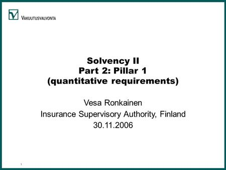 1 Solvency II Part 2: Pillar 1 (quantitative requirements) Vesa Ronkainen Insurance Supervisory Authority, Finland 30.11.2006.