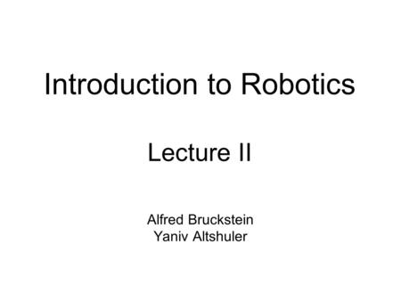 Introduction to Robotics Lecture II Alfred Bruckstein Yaniv Altshuler.