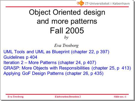 Eva TrosborgSlide no.: 1Elaboration Iteration 2 Object Oriented design and more patterns Fall 2005 UML Tools and UML as Blueprint (chapter 22, p 397)