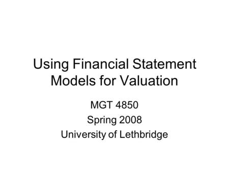 Using Financial Statement Models for Valuation MGT 4850 Spring 2008 University of Lethbridge.